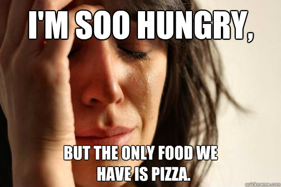 im soo hungry but the only food we have is pizza - First World Problems