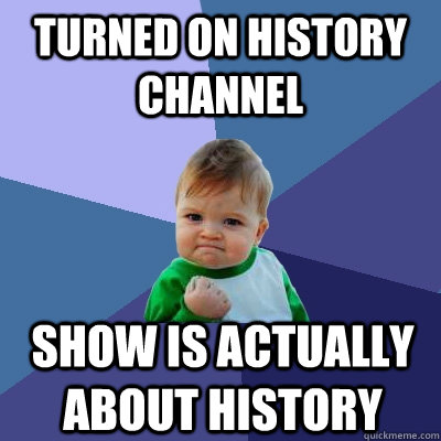 turned on history channel show is actually about history - Success Kid