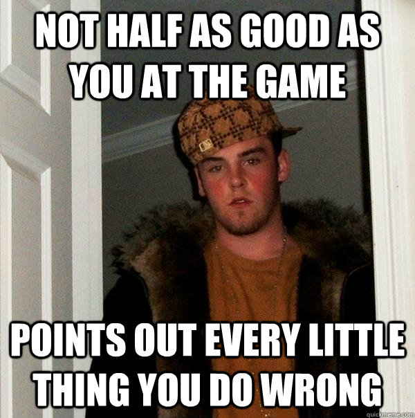 not half as good as you at the game points out every little  - Scumbag Steve