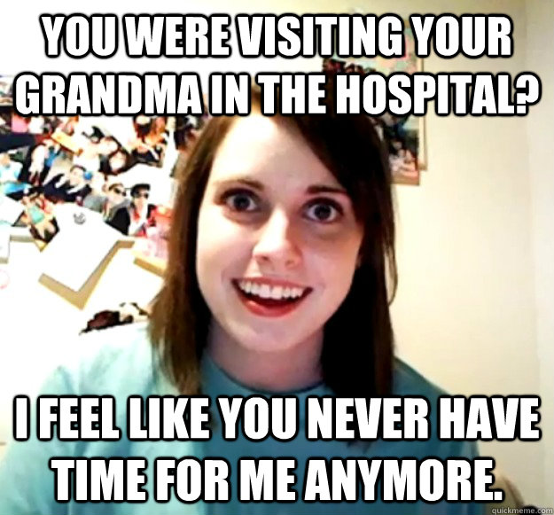 you were visiting your grandma in the hospital i feel like  - Overly Attached Girlfriend