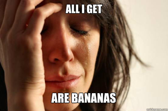 all i get are bananas caption 3 goes here - First World Problems