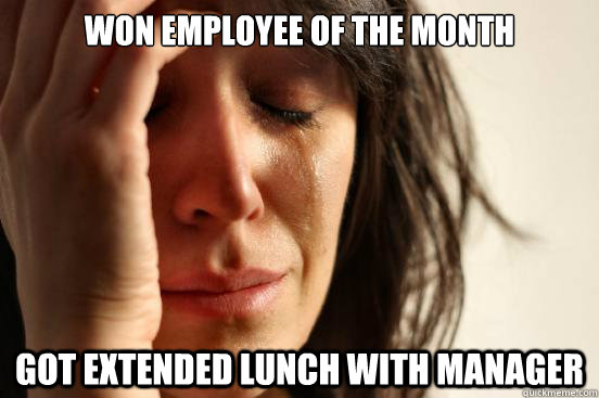 won employee of the month got extended lunch with manager - First World Problems