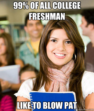 99% OF ALL COLLEGE FRESHMAN LIKE TO BLOW PAT - Sheltered College Freshman