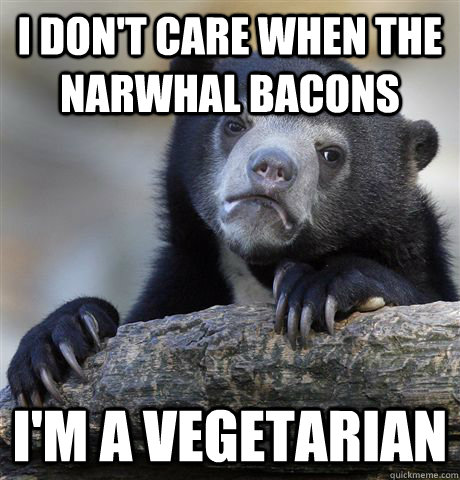 i dont care when the narwhal bacons im a vegetarian - Confession Bear