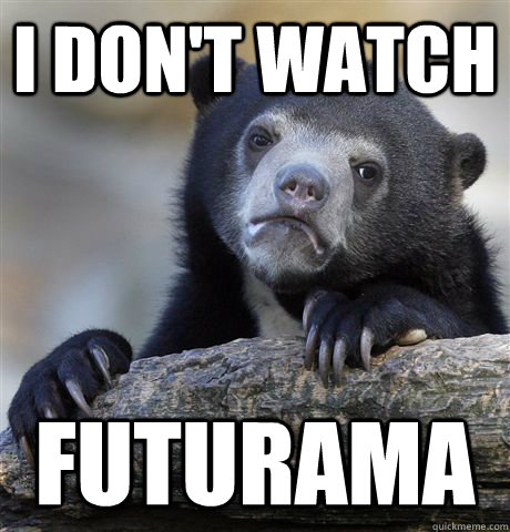 i dont watch futurama - Confession Bear