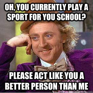 oh you currently play a sport for you school please act li - Condescending Wonka