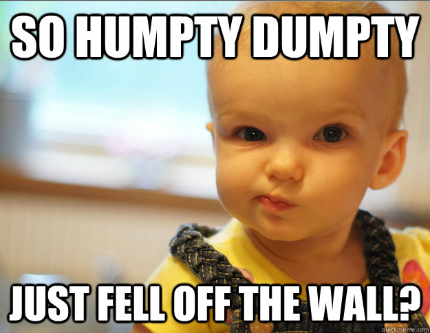 so humpty dumpty just fell off the wall - Skeptical kid