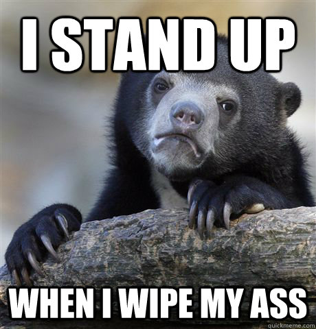 i stand up when i wipe my ass - Confession Bear