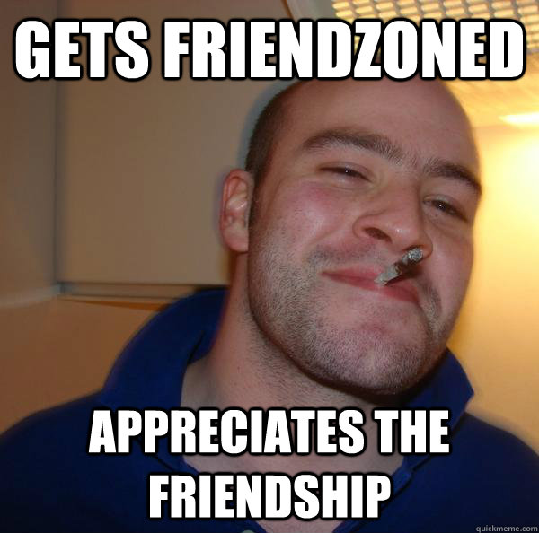 gets friendzoned appreciates the friendship - Good Guy Greg
