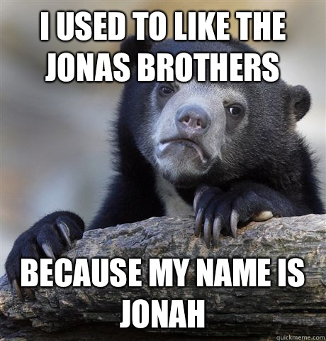I used to like the Jonas Brothers Because my name is Jonah - Confession Bear