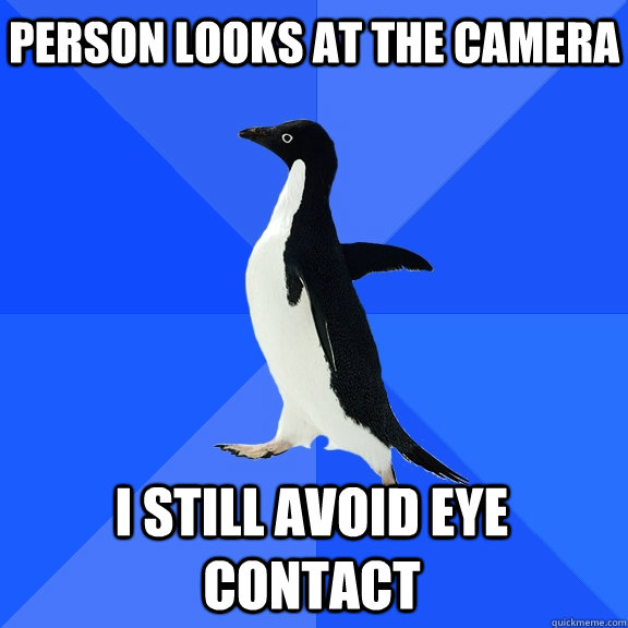 person looks at the camera i still avoid eye contact - Socially Awkward Penguin