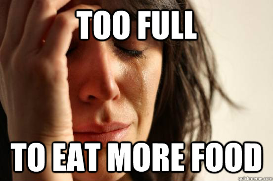 too full to eat more food - First World Problems