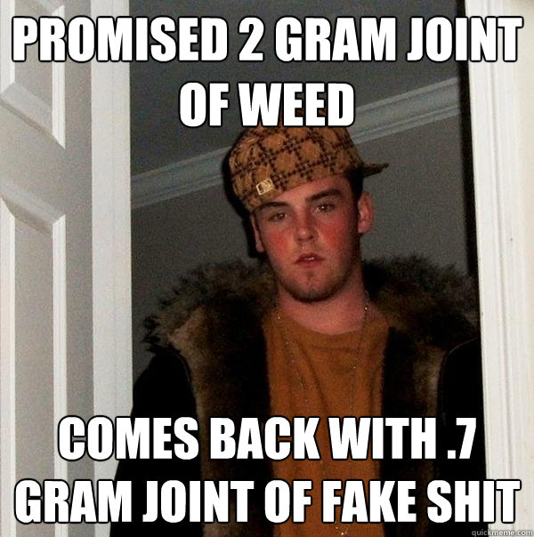 promised 2 gram joint of weed comes back with 7 gram joint  - Scumbag Steve