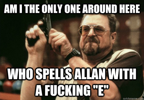 am i the only one around here who spells allan with a fuckin - Am I the only one