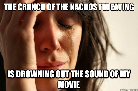 the crunch of the nachos im eating is drowning out the soun - First World Problems