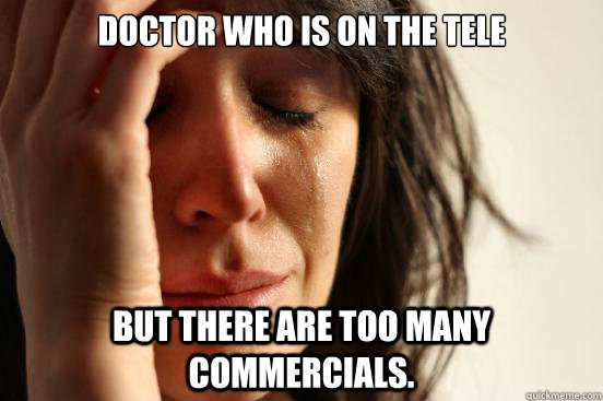 doctor who is on the tele but there are too many commercials - First World Problems