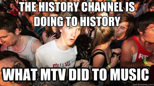 the history channel is doing to history what mtv did to mus - Sudden Clarity Clarence