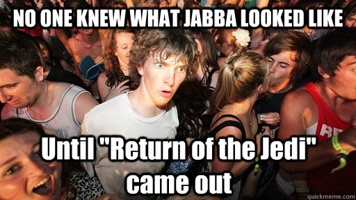 no one knew what jabba looked like until return of the jedi - Sudden Clarity Clarence