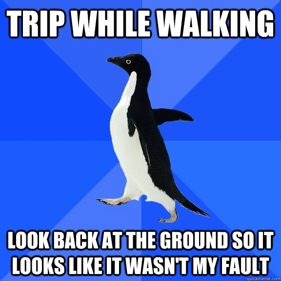 trip while walking look back at the ground so it looks like  - Socially Awkward Penguin
