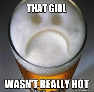 That girl Wasnt really hot - Confession Beer
