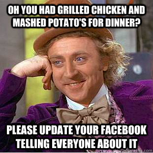 oh you had grilled chicken and mashed potatos for dinner p - Condescending Wonka