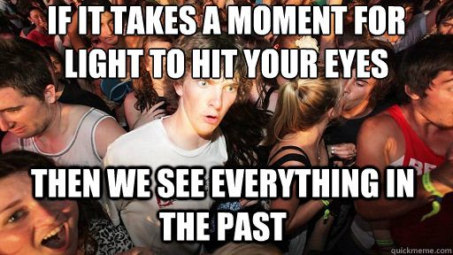 if it takes a moment for light to hit your eyes then we see  - Sudden Clarity Clarence