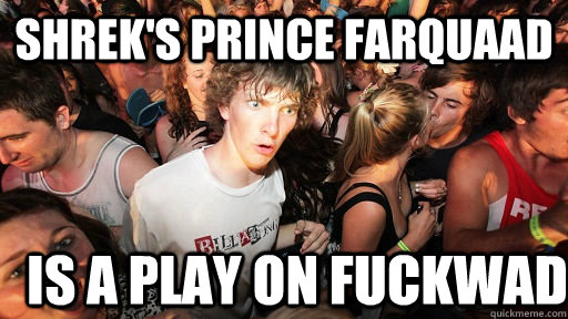 shreks prince farquaad is a play on fuckwad - Sudden Clarity Clarence