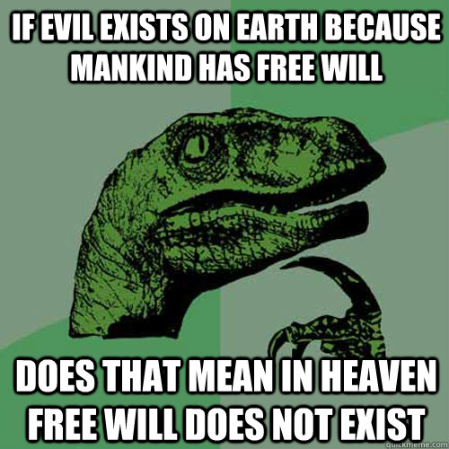 if evil exists on earth because mankind has free will does t - Philosoraptor