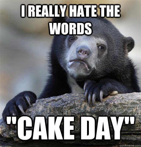 i really hate the words cake day - Confession Bear