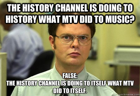 the history channel is doing to history what mtv did to musi - Dwight Schrute Knows Best