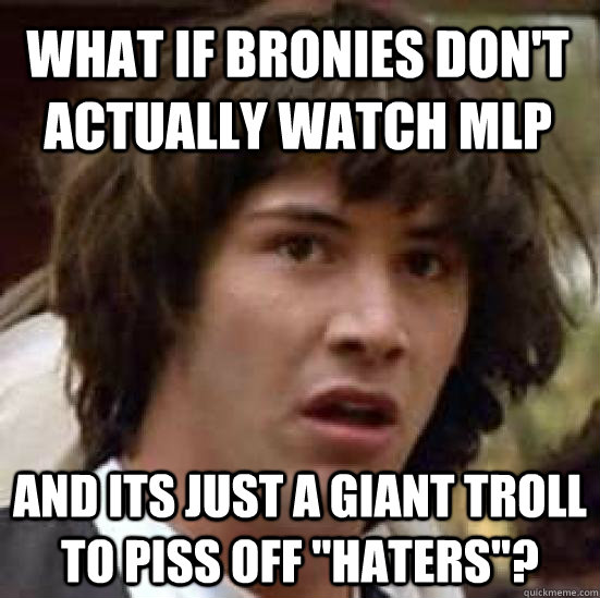 what if bronies dont actually watch mlp and its just a gian - conspiracy keanu