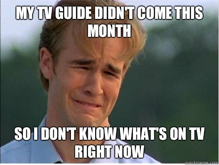 My TV guide didnt come this month so i dont know whats on tv - 1990s Problems