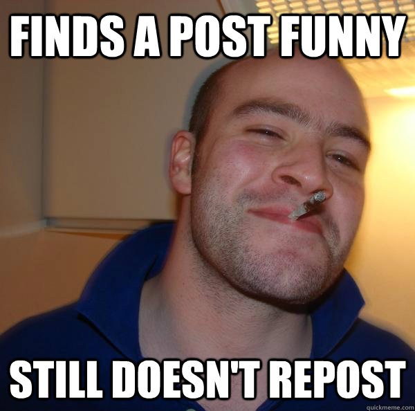 finds a post funny still doesnt repost - Good Guy Greg