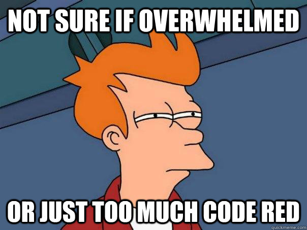 not sure if overwhelmed or just too much code red - Futurama Fry