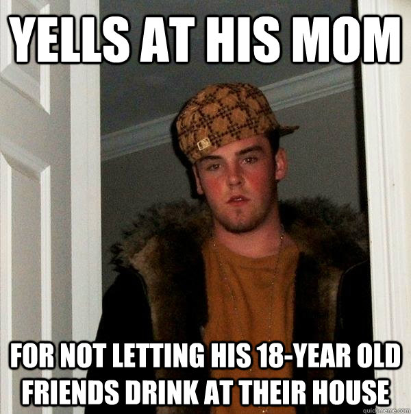 yells at his mom for not letting his 18year old friends dri - Scumbag Steve