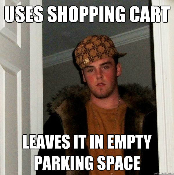 uses shopping cart leaves it in empty parking space - Scumbag Steve