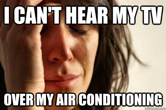i cant hear my tv over my air conditioning - First World Problems