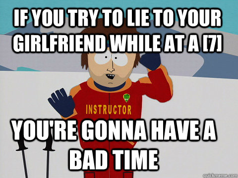 if you try to lie to your girlfriend while at a 7 youre g - Youre gonna have a bad time