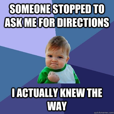 someone stopped to ask me for directions i actually knew the - Success Kid