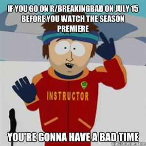 if you go on rbreakingbad on july 15 before you watch the s - BAD TIME