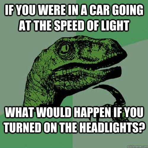 if you were in a car going at the speed of light what would  - Philosoraptor