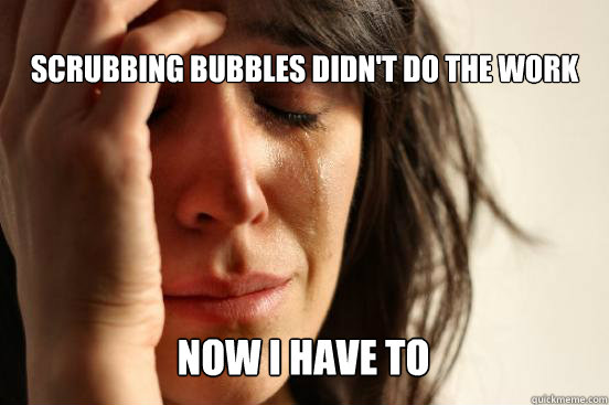  scrubbing bubbles didnt do the work now i have to caption  - First World Problems