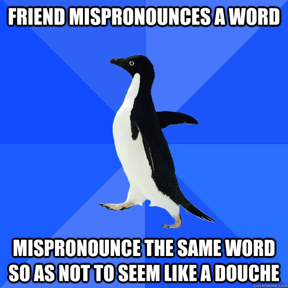 friend mispronounces a word mispronounce the same word so as - Socially Awkward Penguin