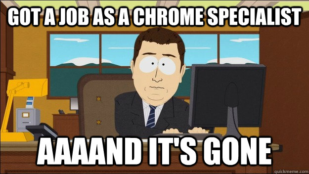 got a job as a chrome specialist aaaand its gone - aaaand its gone