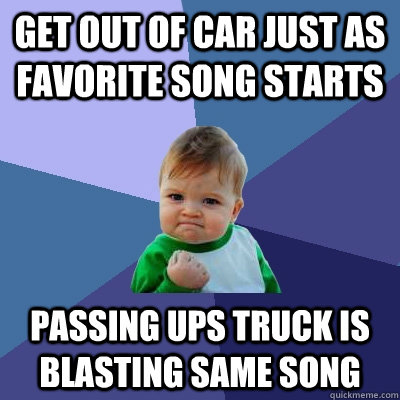 get out of car just as favorite song starts passing ups truc - Success Kid