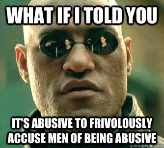what if i told you its abusive to frivolously accuse men of - Matrix Morpheus