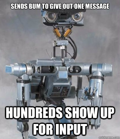 sends bum to give out one message hundreds show up for input - Angry Johnny Five
