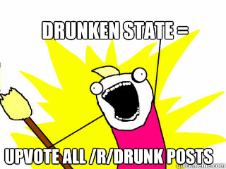 drunken state upvote all rdrunk posts - All The Things