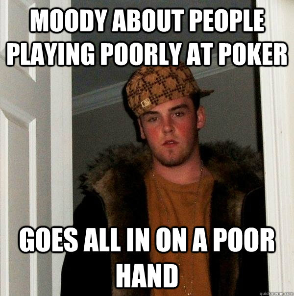 moody about people playing poorly at poker goes all in on a  - Scumbag Steve