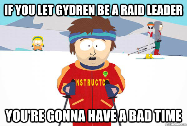 if you let gydren be a raid leader youre gonna have a bad t - Super Cool Ski Instructor